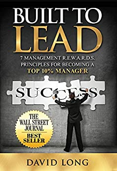 Built to Lead: 7 Management R.E.W.A.R.D.S. Principles For Becoming A Top 10% Manager by [David Long]