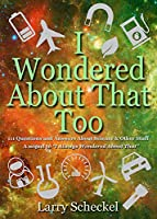 I Wondered About That Too: 111 Questions and Answers About Science and Other Stuff (I Always Wondered)