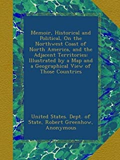 Memoir, Historical and Political, On the Northwest Coast of North America, and the Adjacent Territories: Illustrated by a ...