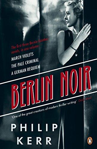Berlin Noir: March Violets, The Pale Criminal, A German Requiem (Bernie Gunther)