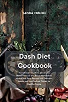 Dash Diet Cookbook: The Ultimate Guide to Lower your Blood Pressure and Boost Metabolism. Quick and Easy Recipes with Delicious Meals and Low Sodium Dishes for Healthy Living.