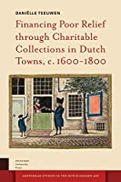 Financing Poor Relief Through Charitable Collections in Dutch Towns, c. 1600-1800 (Amsterdam Studies in the Dutch Golden Age)