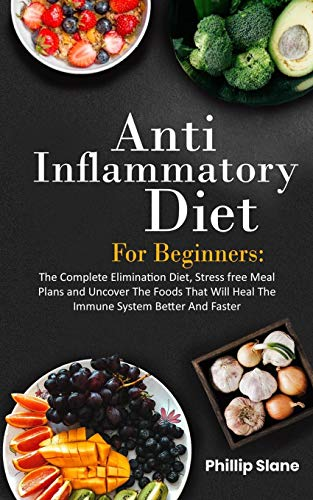 Anti-Inflammatory Diet For Beginners: The Complete Elimination Diet, Stress-Free Meal Plans And Uncover The Foods That Will Heal The Immune System Better And Faster