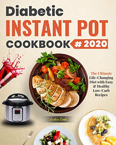 Diabetic Instant Pot Cookbook 2020: The Ultimate Life-Changing Diet with Easy & Healthy Low-Carb Recipes To Prevent and Reverse Diabetes
