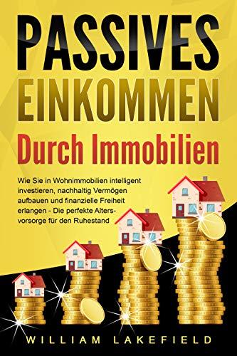 PASSIVES EINKOMMEN DURCH IMMOBILIEN: Wie Sie in Wohnimmobilien intelligent investieren, nachhaltig Vermögen aufbauen und finanzielle Freiheit erlangen – Die perfekte Altersvorsorge für den Ruhestand