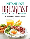 Instant Pot Breakfast Recipes for Beginners: The Best Breakfast Cookbook for Beginners