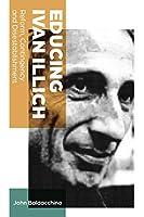 Educing Ivan Illich: Reform, Contingency and Disestablishment (Teaching Contemporary Scholars)