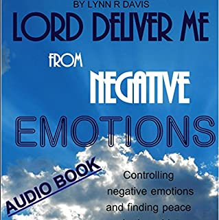 Lord Deliver Me from Negative Emotions     Controlling Negative Emotions and Finding Peace in the Midst of Storms - Negative Self Talk, Book 2              By:                                                                                                                                 Lynn R Davis                               Narrated by:                                                                                                                                 Francie Wyck                      Length: 2 hrs and 9 mins     15 ratings     Overall 4.3