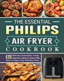 The Essential Philips Air fryer Cookbook: 600 Delicious Guaranteed, Family-Approved recipes for Anyone Who Want to Enjoy...