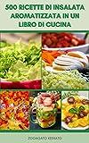 500 Ricette Di Insalata Aromatizzata In Un Libro Di Cucina : Insalate Vegane E Vegetariane - Macedonia - Pasta E Insalate Di Spaghettini - Insalate Di ... Di Carne E Pollame (Italian Edition)