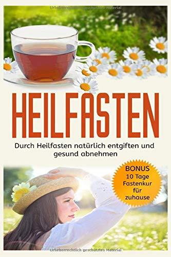 Heilfasten: Durch Heilfasten natürlich entgiften und gesund abnehmen! Bonus: 10 Tage Fastenkur für zuhause