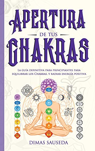 Apertura de tus chakras: La guía definitiva para principiantes para equilibrar los Chakras, y radiar energía positiva