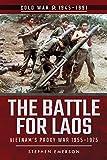 The Battle for Laos: Vietnam's Proxy War, 1955-1975 (Cold War 1945-1991)