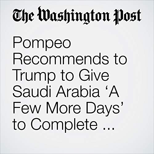 Pompeo Recommends to Trump to Give Saudi Arabia 'A Few More Days' to Complete Investigation into Disappearance of Khashoggi copertina