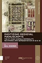 Digitizing Medieval Manuscripts: The St. Chad Gospels, Materiality, Recoveries, and Representation in 2D & 3D (Medieval Media Cultures)