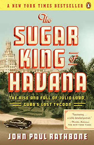Compare Textbook Prices for The Sugar King of Havana: The Rise and Fall of Julio Lobo, Cuba's Last Tycoon Reprint Edition ISBN 9780143119333 by Rathbone, John Paul
