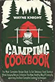 Camping Cookbook: The Most Complete Recipe Book To Eat Delicious Food Outdoor While Enjoying Nature. Embrace This New, Healthy Way Of Living By Learning The Best Campfire Cooking Techniques
