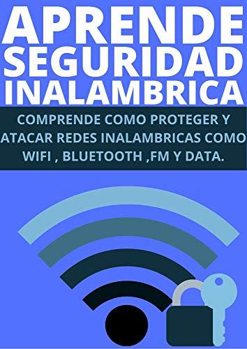 APRENDE SEGURIDAD INALAMBRICA : : COMPRENDE COMO PROTEGER Y ATACAR REDES INALAMBRICAS COMO WIFI , BLUETOOTH , FM Y DATA
