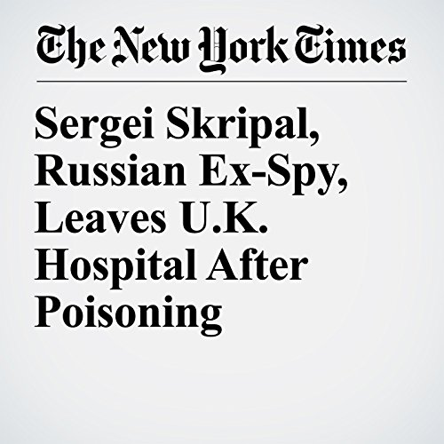 Sergei Skripal, Russian Ex-Spy, Leaves U.K. Hospital After Poisoning copertina