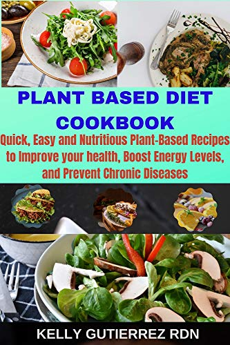 PLANT BASED DIET COOKBOOK: Quick, Easy and Nutritious Plant-Based Recipes to Improve your health, Boost Energy Levels, and Prevent Chronic Diseases 1