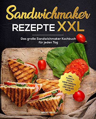 Sandwichmaker Rezepte XXL: Das große Sandwichmaker Kochbuch für jeden Tag inkl. Fleisch, Fisch, Vegetarisch, Desserts und vieles mehr