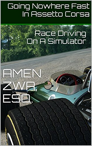 Going Nowhere Fast In Assetto Corsa (17ed, 2020-10-20): Race Driving On A Simulator (English Edition)