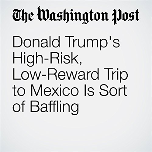 Donald Trump's High-Risk, Low-Reward Trip to Mexico Is Sort of Baffling cover art