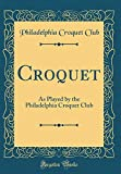 Croquet: As Played by the Philadelphia Croquet Club (Classic Reprint)