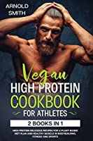 Vegan High-Protein Cookbook for Athletes: 2 Books In 1 High-Protein Delicious Recipes For A Plant-Based Diet Plan And Healthy Muscle In Bodybuilding, Fitness And Sports