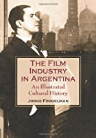 Teh Film Industry in Argentina: An Illustrated Cultural History