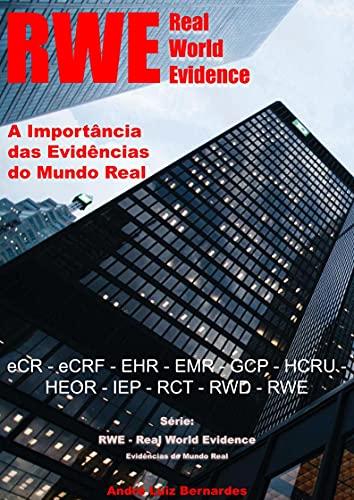 RWE - Real World Evidence - A Importância das Evidências do Mundo Real: eCR - eCRF - EHR - EMR - GCP - HCRU - HEOR - IEP - RCT - RWD - RWE (RWE - Real ... do Mundo Real) (Portuguese Edition)