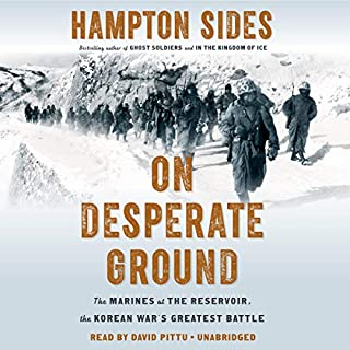 On Desperate Ground     The Marines at the Reservoir, the Korean War's Greatest Battle              Written by:                                                                                                                                 Hampton Sides                               Narrated by:                                                                                                                                 David Pittu                      Length: 12 hrs and 7 mins     1 rating     Overall 5.0
