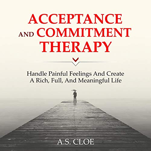 Acceptance and Commitment Therapy: Handle Painful Feelings and Create a Rich, Full, and Meaningful Life