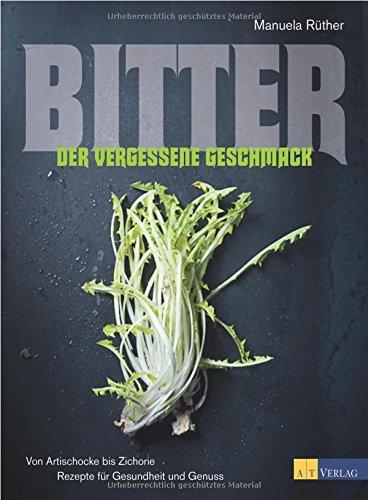 Bitter - Der vergessene Geschmack: Von Artischocke bis ZichorieRezepte für Gesundheit und Genuss