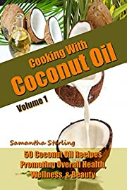 Cooking With Coconut Oil Vol. 1 - 50 Coconut Oil Recipes Promoting Health, Wellness, & Beauty (Coconut Oil Diet And Recipes)