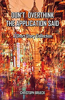 DON'T OVERTHINK THE APPLICATION SAID: A Short Story Collection by [CHRISTOPH  BRUECK]