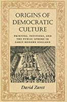 Origins of Democratic Culture: Printing, Petitions, and the Public Sphere in Early-Modern England (Princeton Studies in Cultural Sociology)