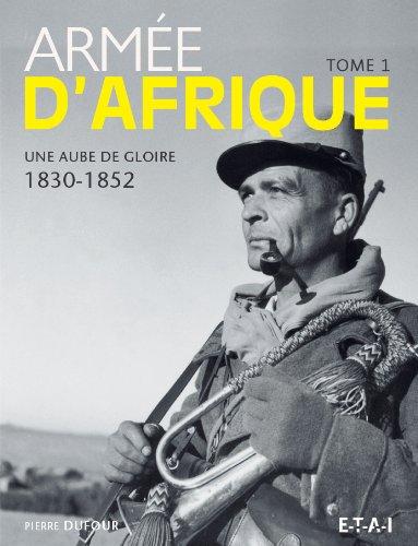 Armée d'Afrique : Tome 1 : Une aube de gloire (1830-1852)