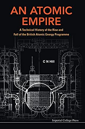 An Atomic Empire: A Technical History of the Rise and Fall of the British Atomic Energy Programme by C N Hill (2013-09-30)