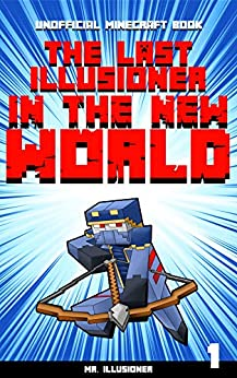 The Last Illusioner in the New World #1: An Unofficial Minecraft Book by [Mr. Illusioner]