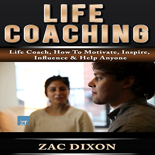 Life Coaching: Life Coach, How to Motivate, Inspire, Influence & Help Anyone audiobook cover art