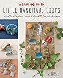 Weaving with Little Handmade Looms: Make Your Own Mini Looms and Weave 25 Exquisite Projects - Harumi Kageyama