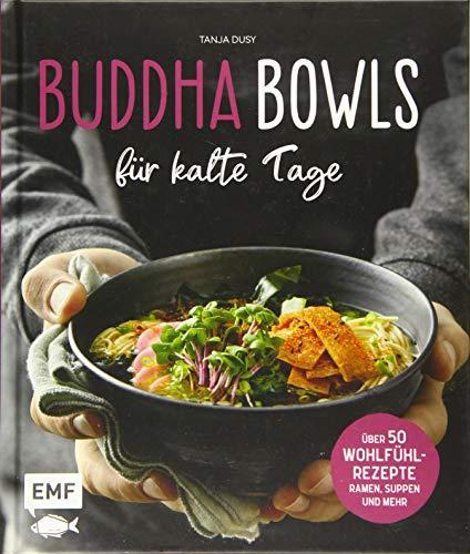 Buddha Bowls für kalte Tage: 50 gesunde Wohlfühl-Rezepte – Ramen, Suppen & Mehr