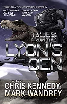 Tales from the Lyon's Den: Stories from the Four Horsemen Universe (Four Horsemen Tales Book 4) by [Chris Kennedy, Mark Wandrey, Robert E. Hampson, Kevin McLaughlin, Jake Bible, Marisa Wolf, Terry Mixon, Kacey Ezell, Doug Dandridge, Tim C. Taylor, Michael  J. Allen, Quincy J. Allen, Benjamin Tyler Smith, James P. Chandler, David  Alan Jones, RJ Ladon, Eric S. Brown, N.X. Sharps, Chris Winder]