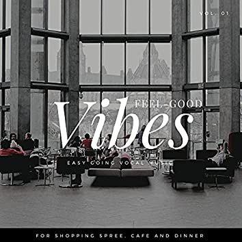Feel-Good Vibes - Easy Going Vocal Music For Shopping Spree, Cafe And Dinner, Vol. 01