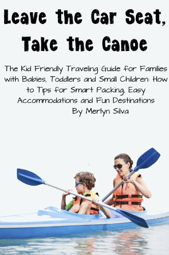 Leave the Car Seat, Take the Canoe - The Kid Friendly Traveling Guide for Families with Babies, Toddlers and Small Children: How to Tips for Smart Packing, ... and Fun Destinations (English Edition)