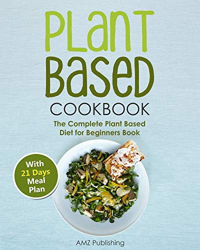 Plant Based Cookbook: The Complete Plant Based Diet for Beginners Book: Plant Based Diet Cookbook with 21 Days Meal Plan, Shopping List, and Easy to Cook Plant Based Diet Recipes (English Edition)