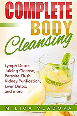 Complete Body Cleansing: Lymph detox, juicing cleanse, parasite flush, kidney purification, liver detox, and more (The Healthy Detox and Strong Immunity Series) by Createspace Independent Publishing Platform