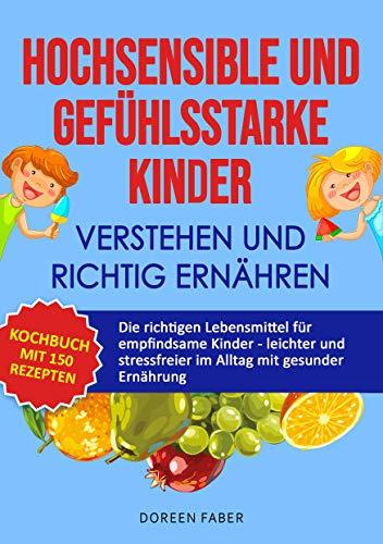HOCHSENSIBLE und GEFÜHLSSTARKE Kinder verstehen und richtig ernähren : Das Kochbuch mit 150 Rezepten für empfindsame Kinder - leichter & stressfreier im Alltag mit gesunder Ernährung