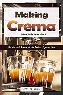 Making Crema: The Art and Science of the Perfect Espresso Shot (I Know Coffee)
